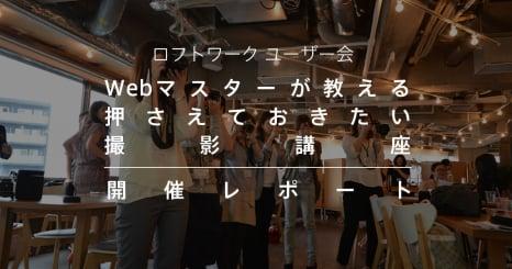 ロフトワークユーザー会 Webマスターが教える押さえておきたい撮影講座 開催レポート