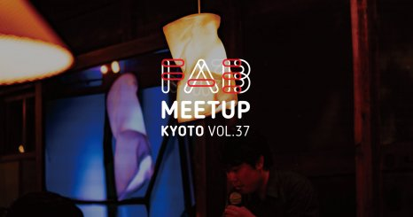 Fab Meetup Kyoto vol.37