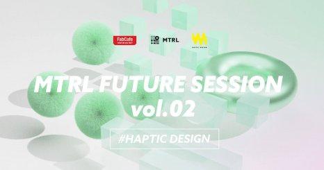MTRL FUTURE SESSION vol.02 #HAPTIC DESIGN 〜マテリアルの感性・インタラクション・自在化が生み出すイノベーション〜