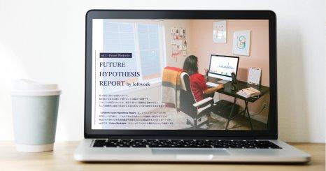 FUTURE HYPOTHESIS REPORT by loftwork  ー「在宅ハックアイデアから考察するこれからの働き方」3つの未来仮説とプロセス紹介
